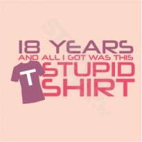 18 Years And All I Got Was This Stupid Shirt